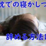 子供の寝かしつけは腕枕というママ必見!辞める方法はある?