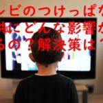 子育て中のテレビつけっぱなし問題!テレビが放つ影響とは?