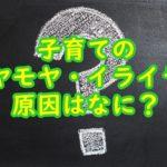 子育てのモヤモヤ・イライラの原因は?解消する3つの方法!