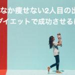 2人目の出産は痩せない⁈産後ダイエットで成功の秘訣とは?