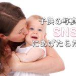 SNSに子供の写真を載せる心理は?SNSを安全に使う方法