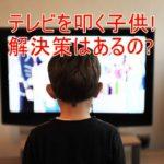 子供がテレビを叩く!壊して怪我をしない為のアイテムとは?